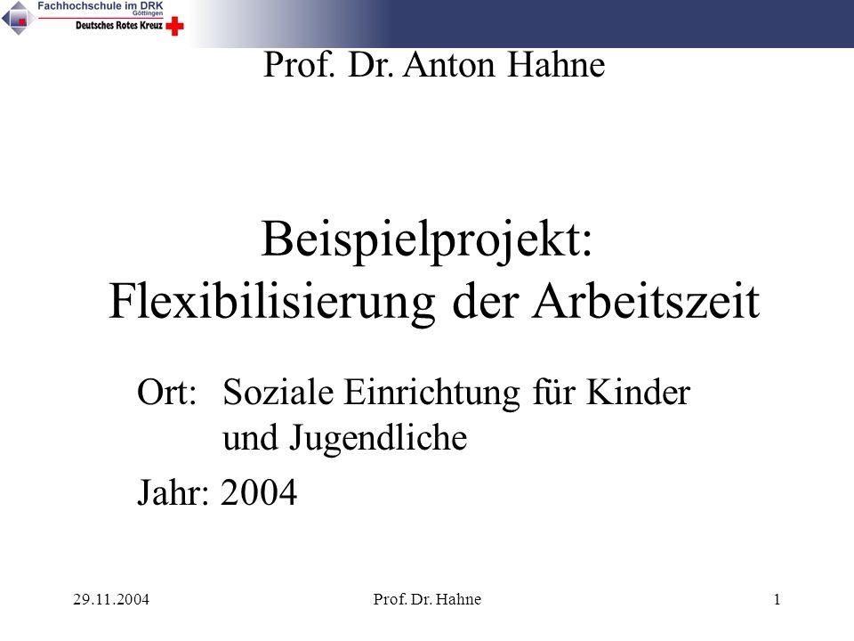 29.11.2004Prof. Dr. Hahne1 Beispielprojekt: Flexibilisierung der Arbeitszeit Ort: Soziale Einrichtung für Kinder und Jugendliche Jahr: 2004 Prof. Dr.