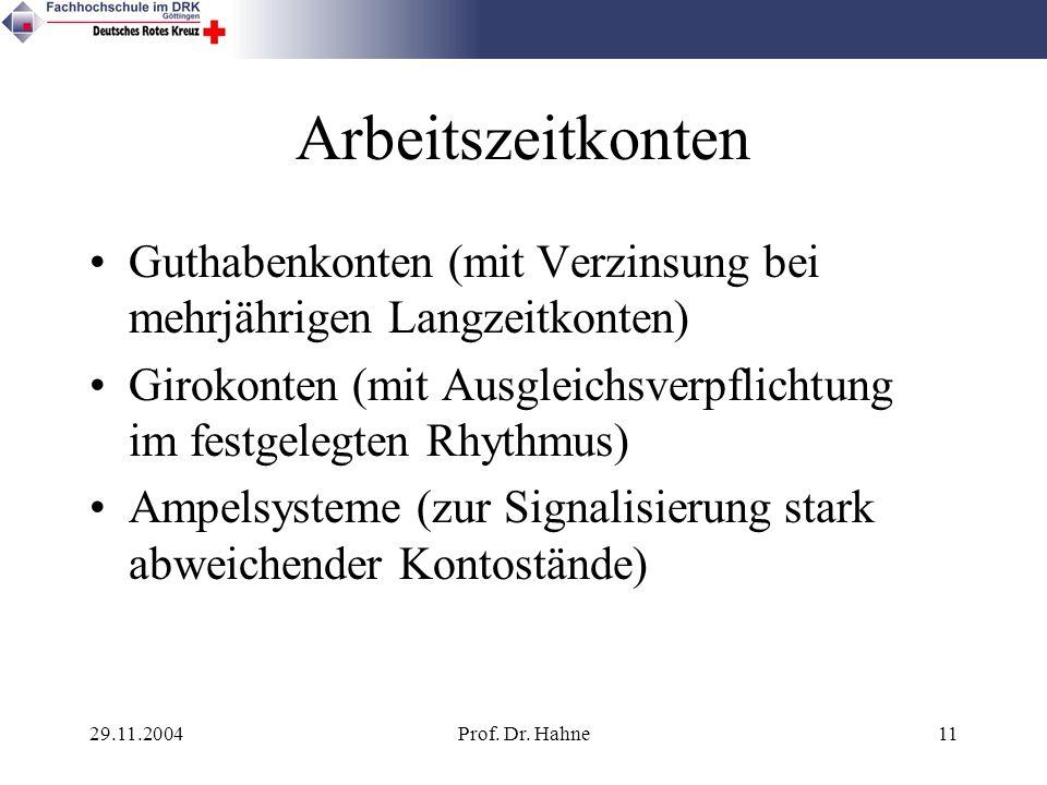29.11.2004Prof. Dr. Hahne11 Arbeitszeitkonten Guthabenkonten (mit Verzinsung bei mehrjährigen Langzeitkonten) Girokonten (mit Ausgleichsverpflichtung