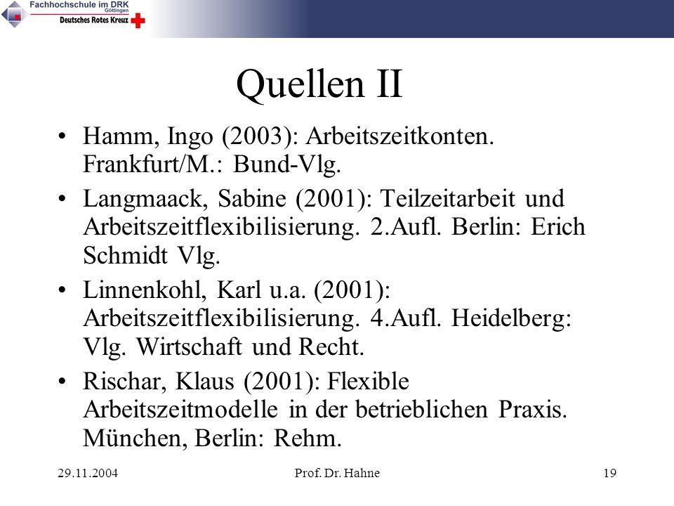 29.11.2004Prof. Dr. Hahne19 Quellen II Hamm, Ingo (2003): Arbeitszeitkonten. Frankfurt/M.: Bund-Vlg. Langmaack, Sabine (2001): Teilzeitarbeit und Arbe