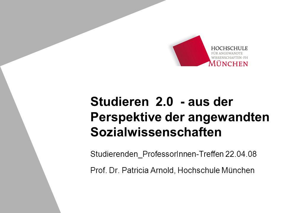 Studierenden_ProfessorInnen-Treffen 22.04.08 Prof. Dr. Patricia Arnold, Hochschule München Studieren 2.0 - aus der Perspektive der angewandten Sozialw