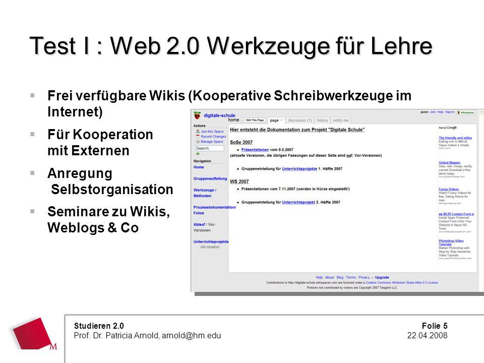 Folie 5 22.04.2008 Studieren 2.0 Prof. Dr. Patricia Arnold, arnold@hm.edu Test I : Web 2.0 Werkzeuge für Lehre Frei verfügbare Wikis (Kooperative Schr