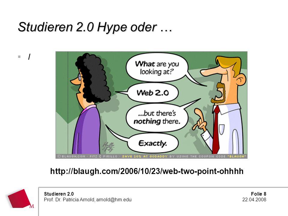 Folie 8 22.04.2008 Studieren 2.0 Prof. Dr. Patricia Arnold, arnold@hm.edu Studieren 2.0 Hype oder … / http://blaugh.com/2006/10/23/web-two-point-ohhhh