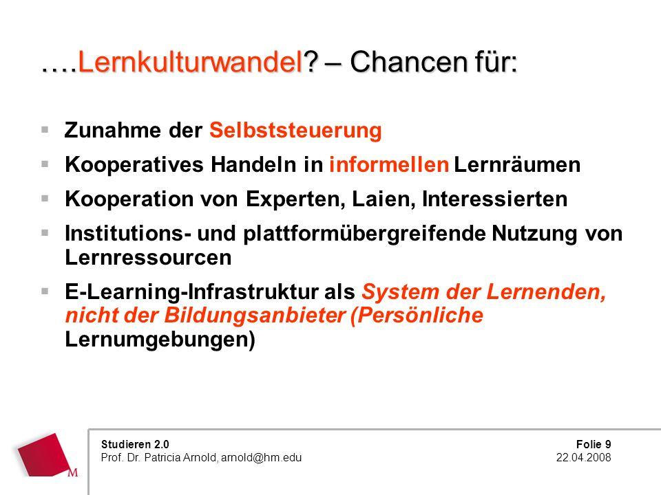 Folie 9 22.04.2008 Studieren 2.0 Prof. Dr. Patricia Arnold, arnold@hm.edu ….Lernkulturwandel? – Chancen für: Zunahme der Selbststeuerung Kooperatives