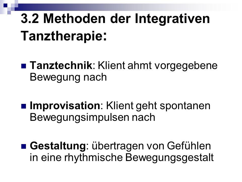 3.2 Methoden der Integrativen Tanztherapie : Tanztechnik: Klient ahmt vorgegebene Bewegung nach Improvisation: Klient geht spontanen Bewegungsimpulsen