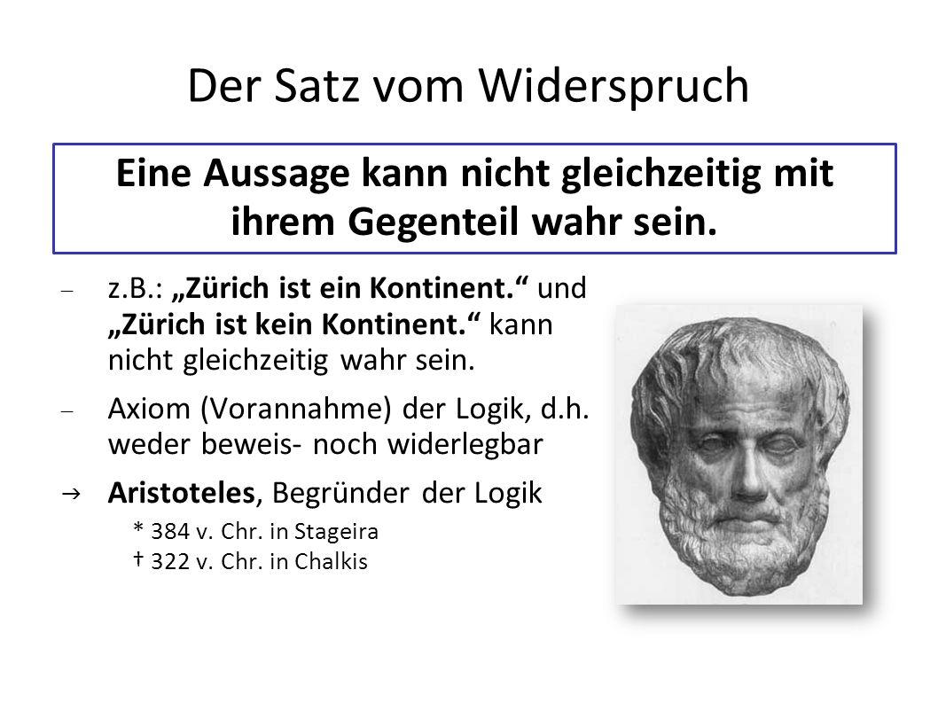 Der Satz vom Widerspruch z.B.: Zürich ist ein Kontinent. und Zürich ist kein Kontinent. kann nicht gleichzeitig wahr sein. Axiom (Vorannahme) der Logi