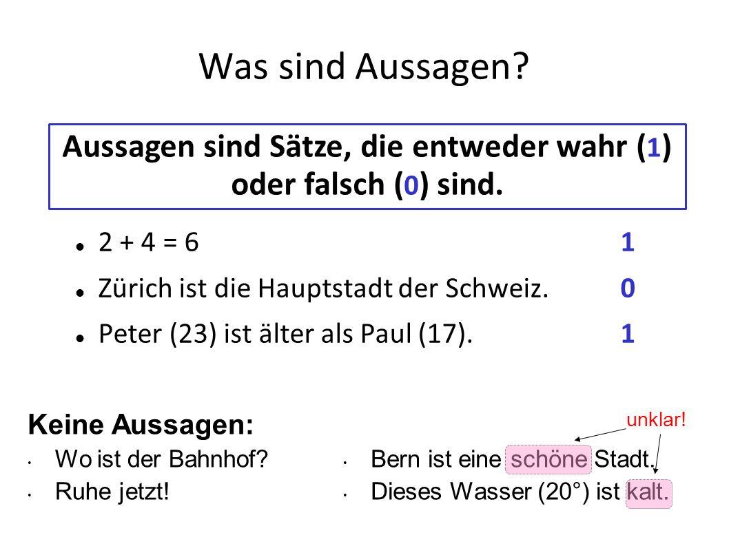 Was sind Aussagen? 2 + 4 = 61 Zürich ist die Hauptstadt der Schweiz. 0 Peter (23) ist älter als Paul (17).1 Aussagen sind Sätze, die entweder wahr ( 1