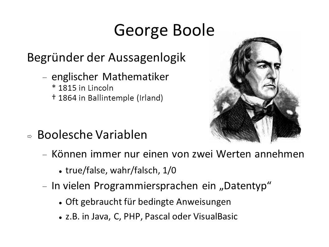 George Boole Begründer der Aussagenlogik englischer Mathematiker * 1815 in Lincoln 1864 in Ballintemple (Irland) Boolesche Variablen Können immer nur