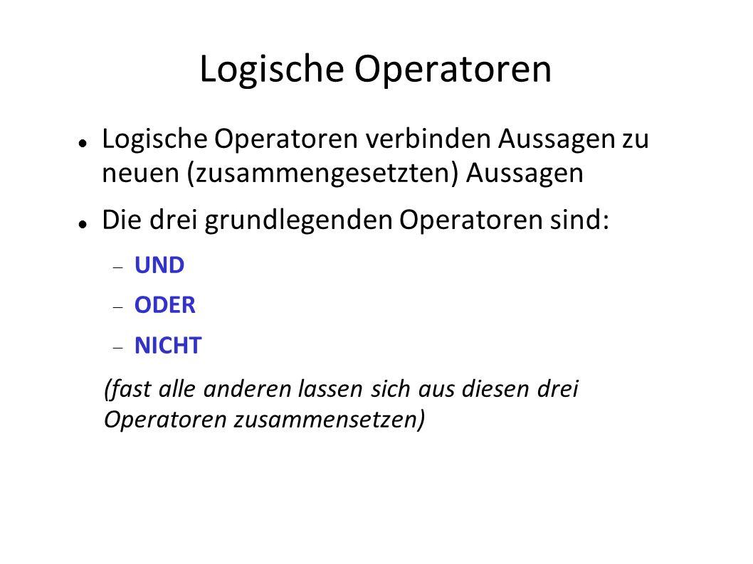 Logische Operatoren Logische Operatoren verbinden Aussagen zu neuen (zusammengesetzten) Aussagen Die drei grundlegenden Operatoren sind: UND ODER NICHT (fast alle anderen lassen sich aus diesen drei Operatoren zusammensetzen)