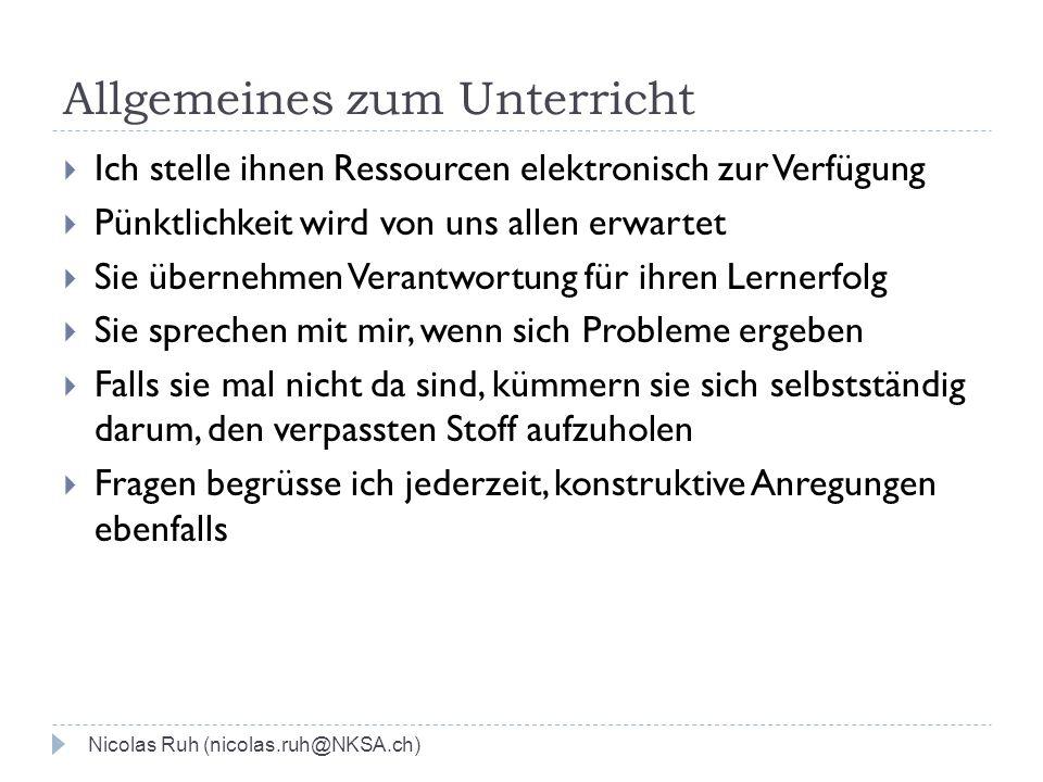 Allgemeines zum Unterricht Nicolas Ruh (nicolas.ruh@NKSA.ch) Ich stelle ihnen Ressourcen elektronisch zur Verfügung Pünktlichkeit wird von uns allen e