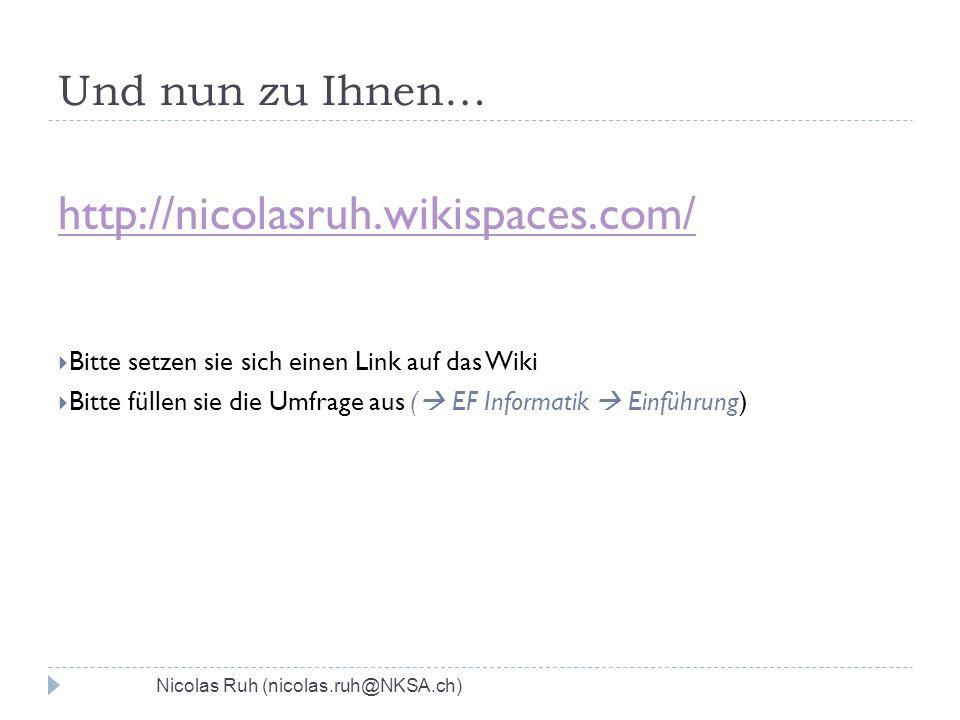 Und nun zu Ihnen… http://nicolasruh.wikispaces.com/ Bitte setzen sie sich einen Link auf das Wiki Bitte füllen sie die Umfrage aus ( EF Informatik Einführung) Nicolas Ruh (nicolas.ruh@NKSA.ch)