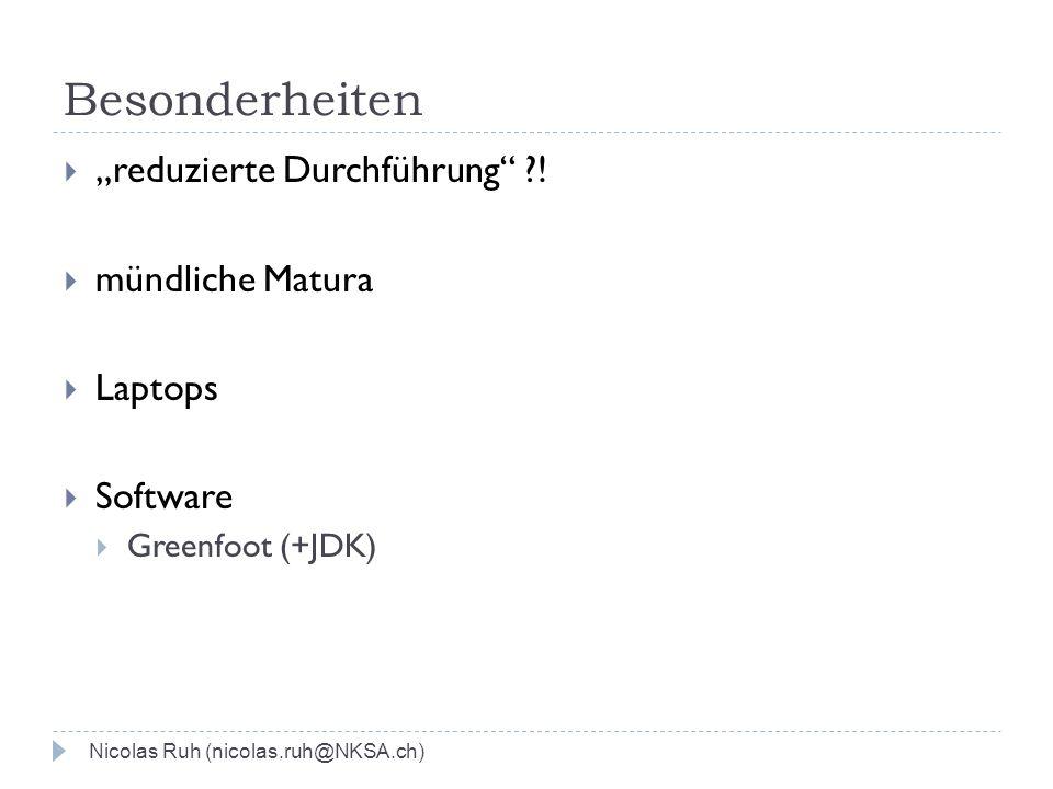 Besonderheiten reduzierte Durchführung ?! mündliche Matura Laptops Software Greenfoot (+JDK) Nicolas Ruh (nicolas.ruh@NKSA.ch)