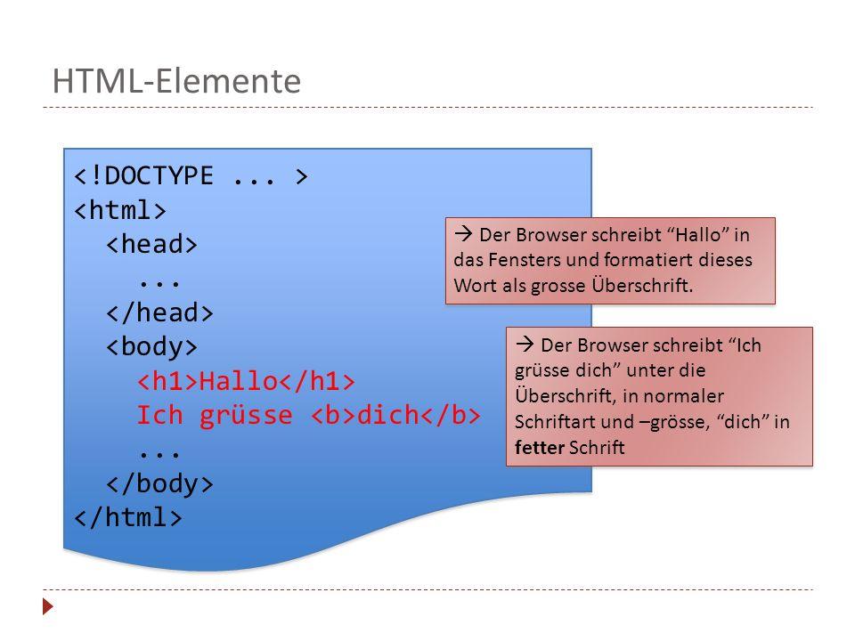 HTML-Elemente... Hallo Ich grüsse dich...... Hallo Ich grüsse dich... Der Browser schreibt Hallo in das Fensters und formatiert dieses Wort als grosse
