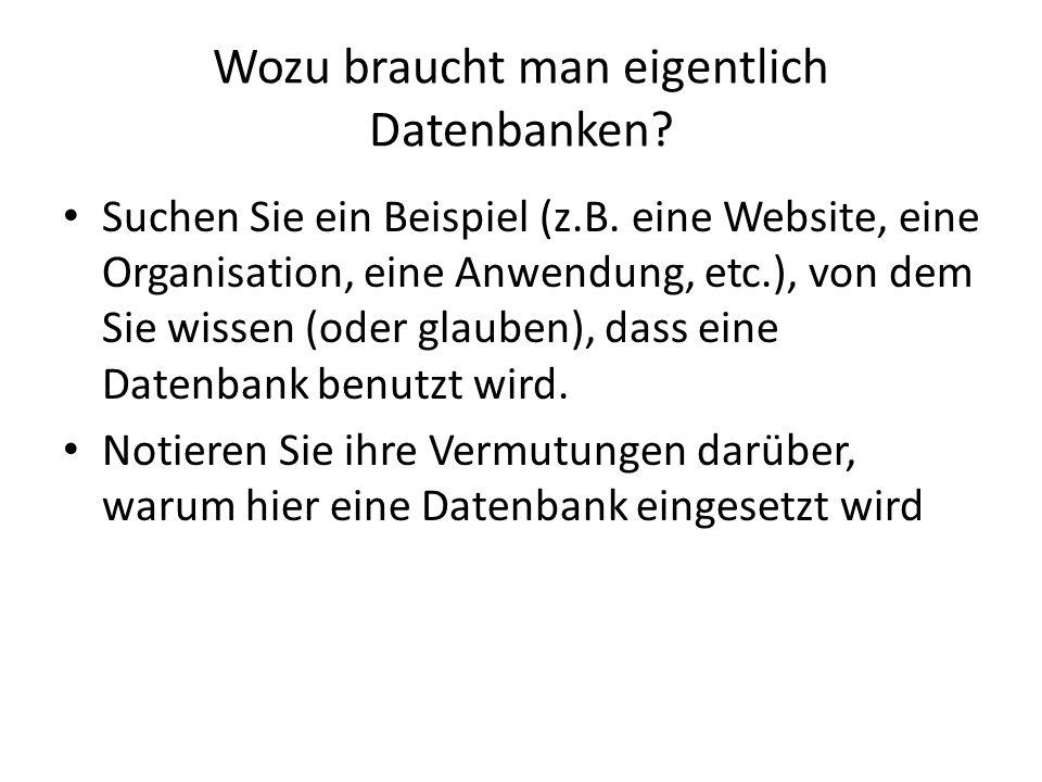 Wozu braucht man eigentlich Datenbanken? Suchen Sie ein Beispiel (z.B. eine Website, eine Organisation, eine Anwendung, etc.), von dem Sie wissen (ode