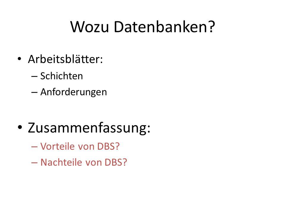Wozu Datenbanken? Arbeitsblätter: – Schichten – Anforderungen Zusammenfassung: – Vorteile von DBS? – Nachteile von DBS?