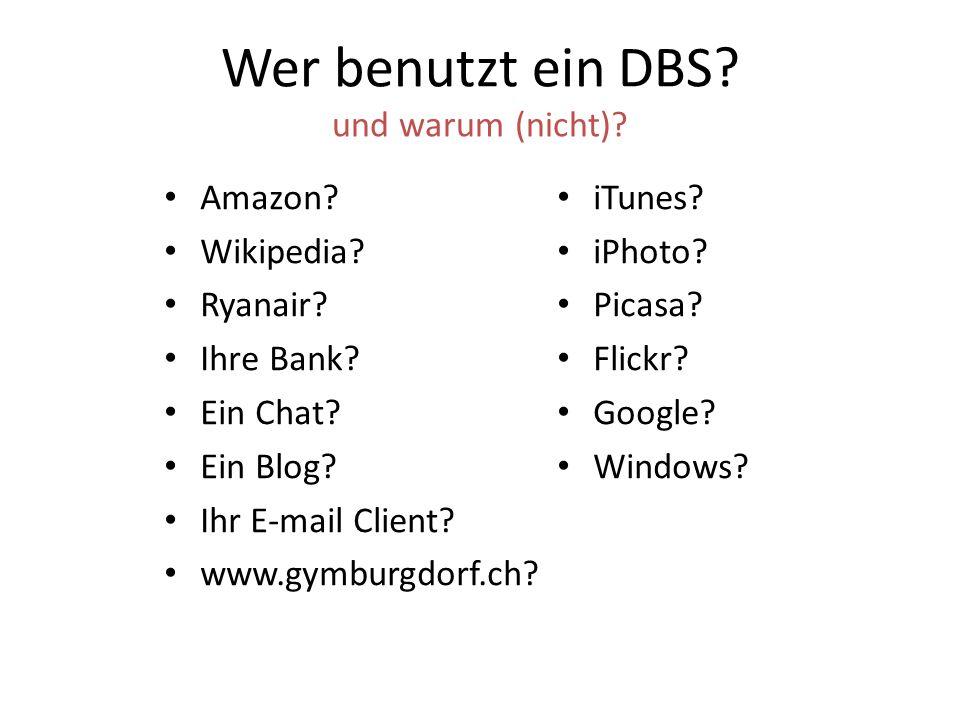 Wer benutzt ein DBS? und warum (nicht)? Amazon? Wikipedia? Ryanair? Ihre Bank? Ein Chat? Ein Blog? Ihr E-mail Client? www.gymburgdorf.ch? iTunes? iPho