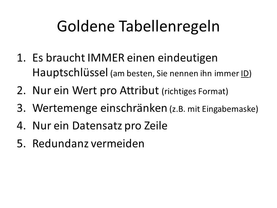 Goldene Tabellenregeln 1.Es braucht IMMER einen eindeutigen Hauptschlüssel (am besten, Sie nennen ihn immer ID) 2.Nur ein Wert pro Attribut (richtiges