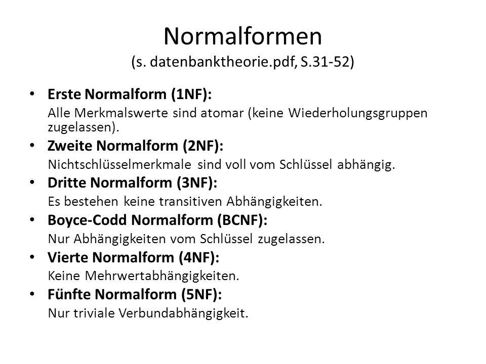 Normalformen (s. datenbanktheorie.pdf, S.31-52) Erste Normalform (1NF): Alle Merkmalswerte sind atomar (keine Wiederholungsgruppen zugelassen). Zweite