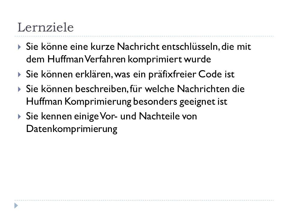 Lernziele Sie könne eine kurze Nachricht entschlüsseln, die mit dem Huffman Verfahren komprimiert wurde Sie können erklären, was ein präfixfreier Code