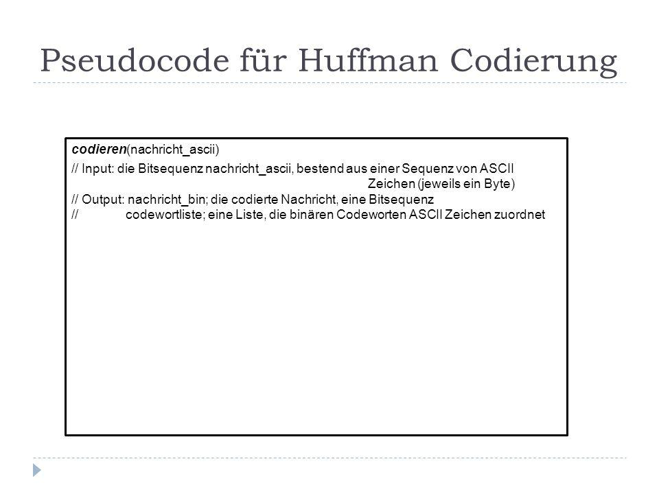 Pseudocode für Huffman Codierung codieren(nachricht_ascii) // Input: die Bitsequenz nachricht_ascii, bestend aus einer Sequenz von ASCII Zeichen (jewe
