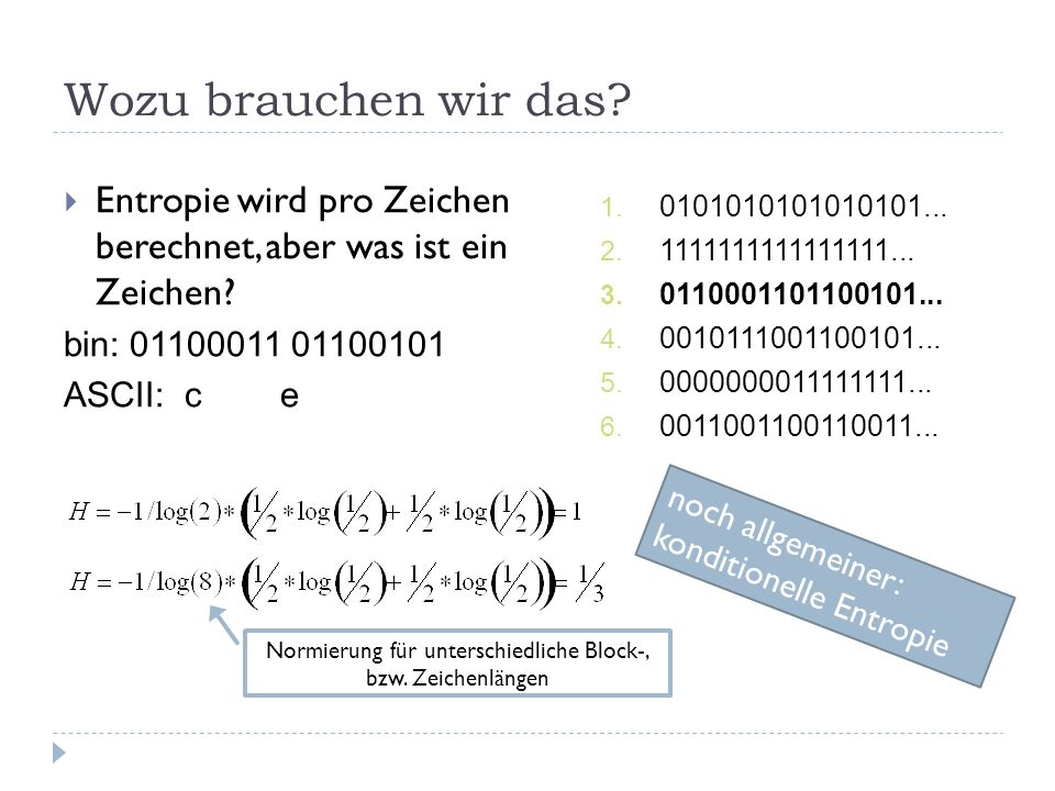 Wozu brauchen wir das? Entropie wird pro Zeichen berechnet, aber was ist ein Zeichen? bin: 01100011 01100101 ASCII: c e 1. 0101010101010101... 2. 1111