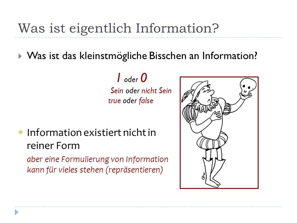 Was ist eigentlich Information? Was ist das kleinstmögliche Bisschen an Information? 1 oder 0 Sein oder nicht Sein true oder false Information existie