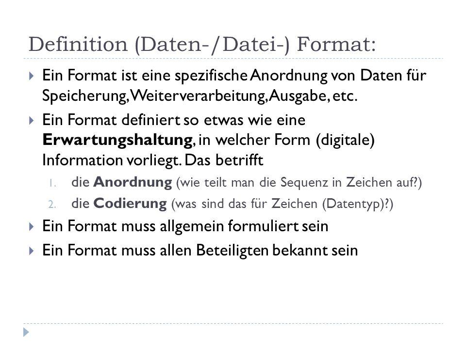 Definition (Daten-/Datei-) Format: Ein Format ist eine spezifische Anordnung von Daten für Speicherung, Weiterverarbeitung, Ausgabe, etc. Ein Format d
