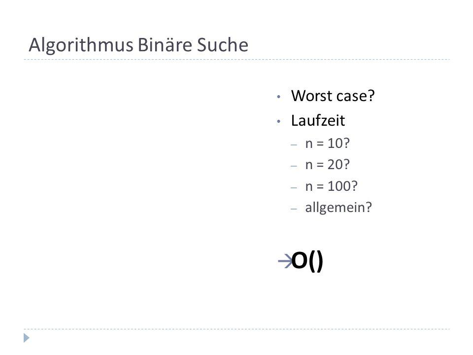 Algorithmus Binäre Suche Worst case? Laufzeit – n = 10? – n = 20? – n = 100? – allgemein? O()