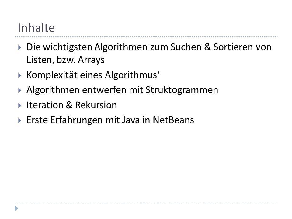 Inhalte Die wichtigsten Algorithmen zum Suchen & Sortieren von Listen, bzw. Arrays Komplexität eines Algorithmus Algorithmen entwerfen mit Struktogram