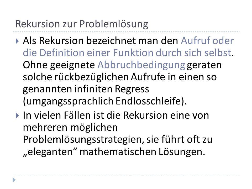 Rekursion zur Problemlösung Als Rekursion bezeichnet man den Aufruf oder die Definition einer Funktion durch sich selbst. Ohne geeignete Abbruchbeding