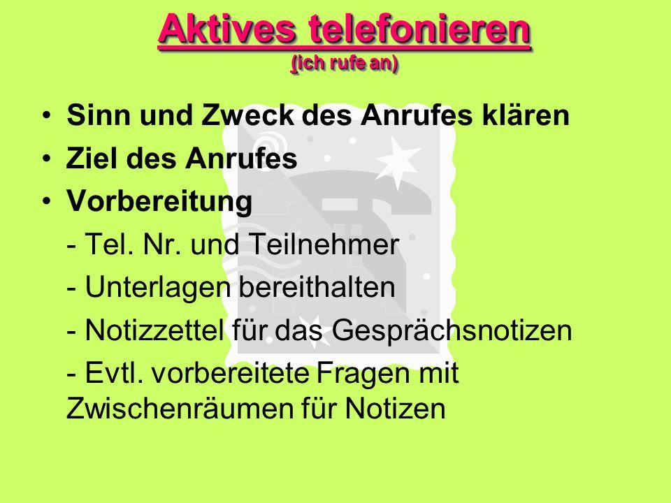 Aktives telefonieren (ich rufe an) Sinn und Zweck des Anrufes klären Ziel des Anrufes Vorbereitung - Tel.