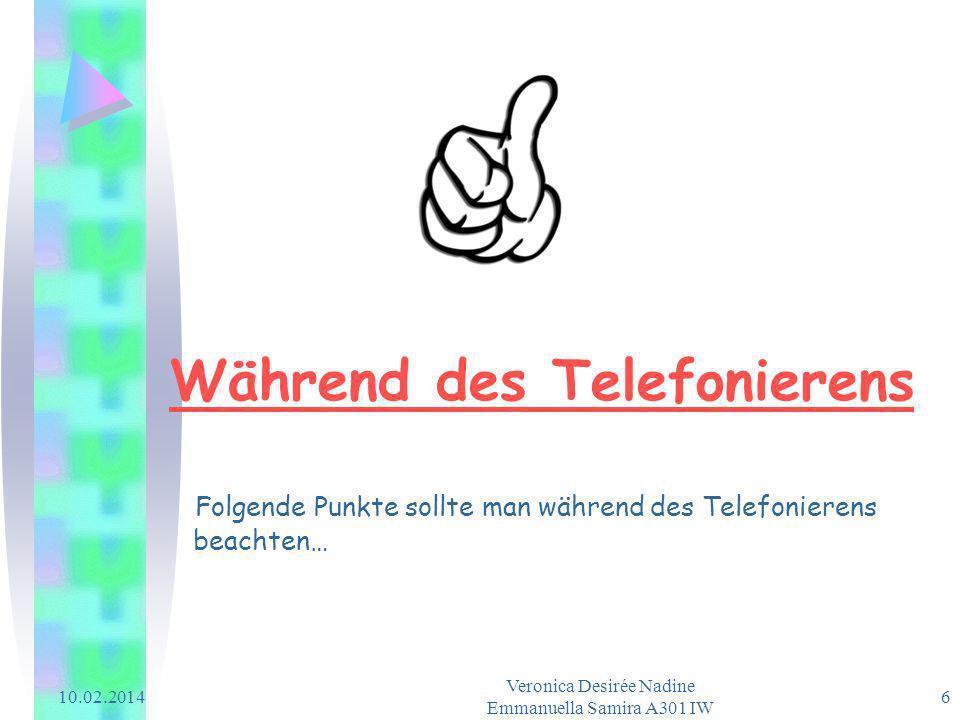 10.02.2014 Veronica Desirée Nadine Emmanuella Samira A301 IW 6 Während des Telefonierens Folgende Punkte sollte man während des Telefonierens beachten