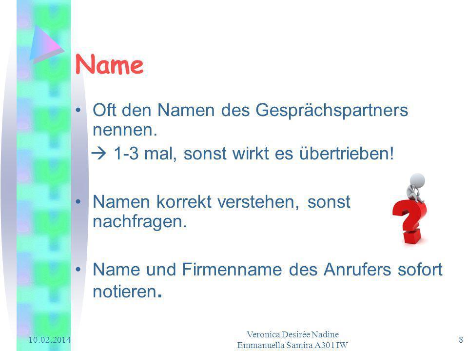 10.02.2014 Veronica Desirée Nadine Emmanuella Samira A301 IW 8 Name Oft den Namen des Gesprächspartners nennen. 1-3 mal, sonst wirkt es übertrieben! N