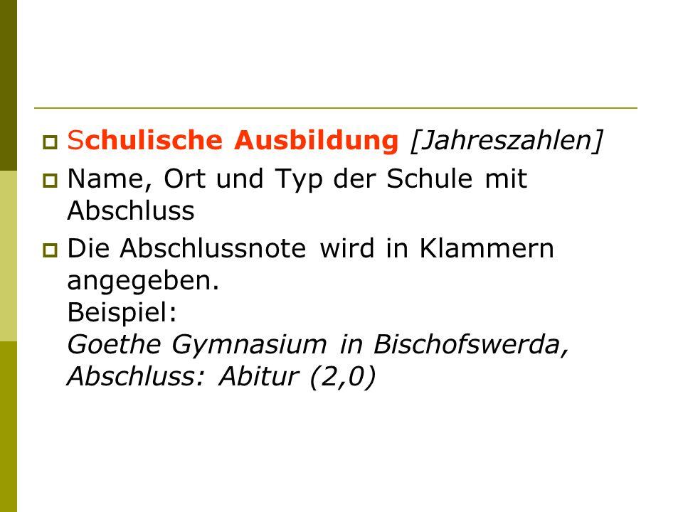 Schulische Ausbildung [Jahreszahlen] Name, Ort und Typ der Schule mit Abschluss Die Abschlussnote wird in Klammern angegeben. Beispiel: Goethe Gymnasi