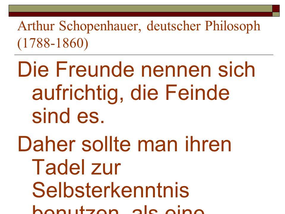 Arthur Schopenhauer, deutscher Philosoph (1788-1860) Die Freunde nennen sich aufrichtig, die Feinde sind es. Daher sollte man ihren Tadel zur Selbster