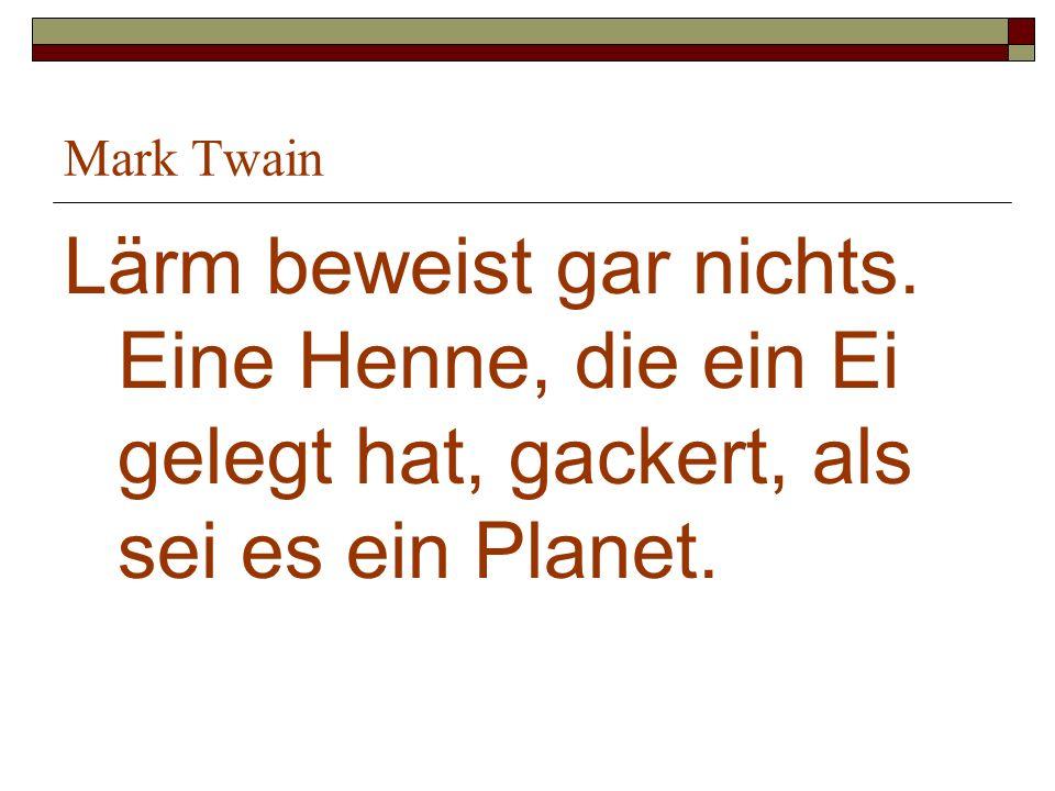 Mark Twain Lärm beweist gar nichts. Eine Henne, die ein Ei gelegt hat, gackert, als sei es ein Planet.