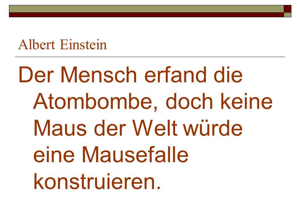 Albert Einstein Der Mensch erfand die Atombombe, doch keine Maus der Welt würde eine Mausefalle konstruieren.