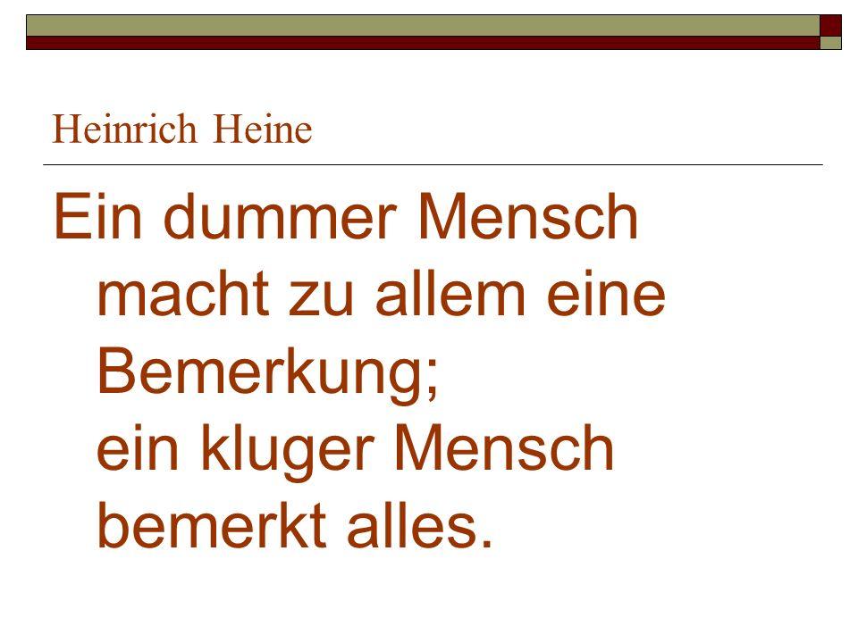 Heinrich Heine Ein dummer Mensch macht zu allem eine Bemerkung; ein kluger Mensch bemerkt alles.