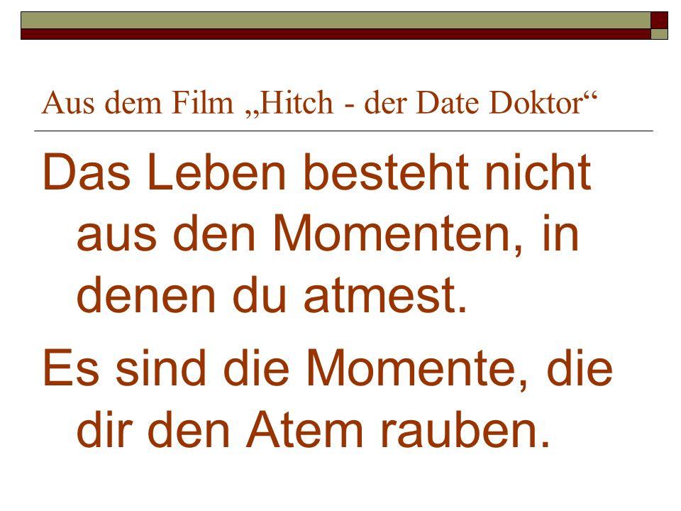 Aus dem Film Hitch - der Date Doktor Das Leben besteht nicht aus den Momenten, in denen du atmest. Es sind die Momente, die dir den Atem rauben.