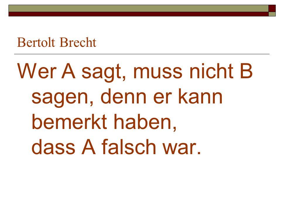 Bertolt Brecht Wer A sagt, muss nicht B sagen, denn er kann bemerkt haben, dass A falsch war.
