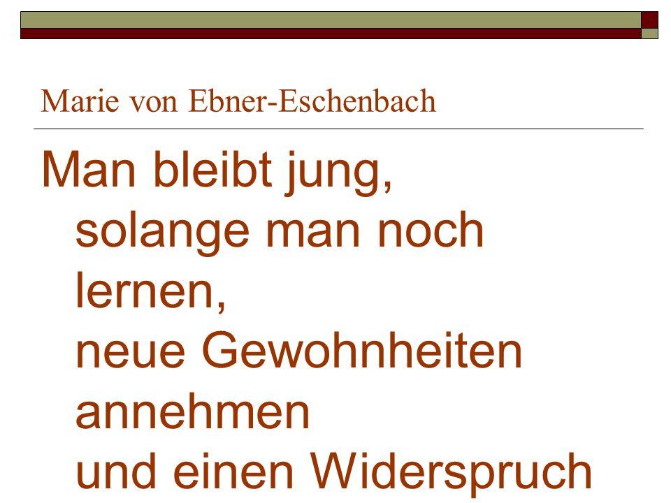 Marie von Ebner-Eschenbach Man bleibt jung, solange man noch lernen, neue Gewohnheiten annehmen und einen Widerspruch ertragen kann.