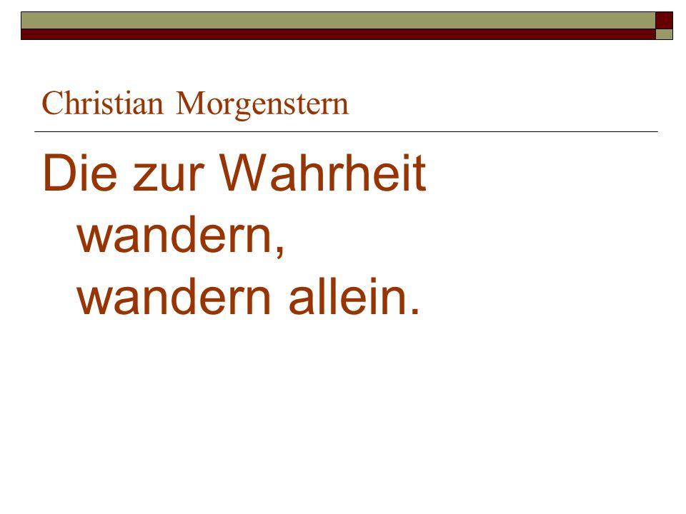 Christian Morgenstern Die zur Wahrheit wandern, wandern allein.