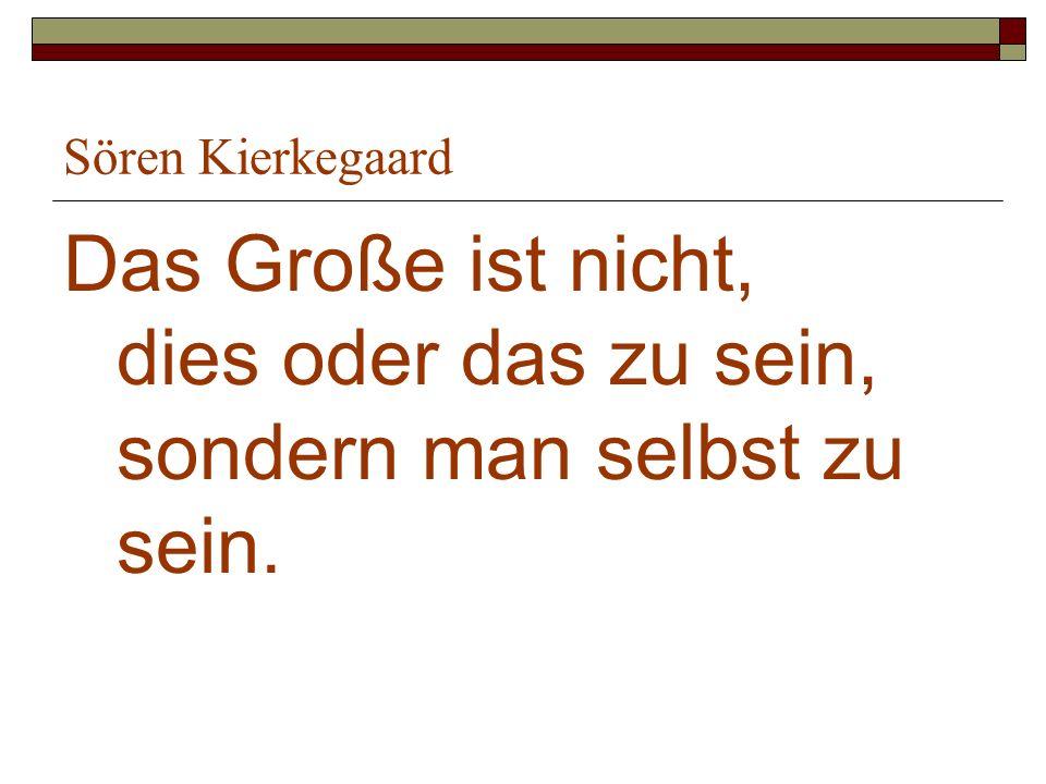 Sören Kierkegaard Das Große ist nicht, dies oder das zu sein, sondern man selbst zu sein.