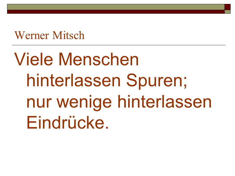 Werner Mitsch Viele Menschen hinterlassen Spuren; nur wenige hinterlassen Eindrücke.