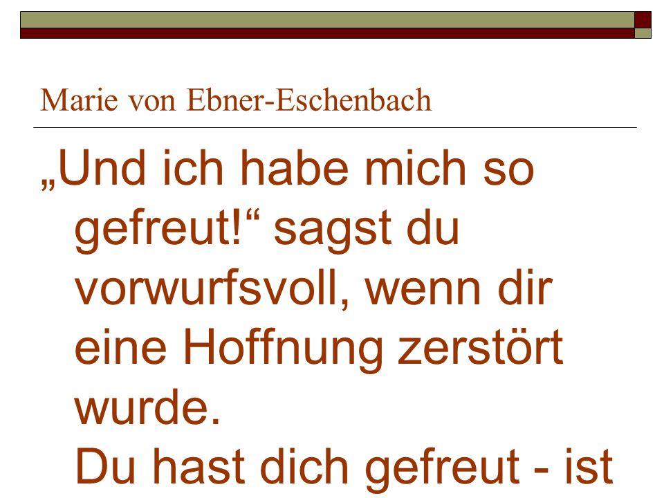 Marie von Ebner-Eschenbach Und ich habe mich so gefreut! sagst du vorwurfsvoll, wenn dir eine Hoffnung zerstört wurde. Du hast dich gefreut - ist das