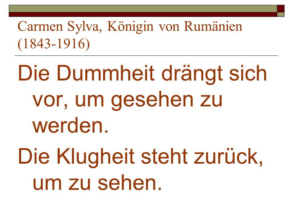 Carmen Sylva, Königin von Rumänien (1843-1916) Die Dummheit drängt sich vor, um gesehen zu werden. Die Klugheit steht zurück, um zu sehen.