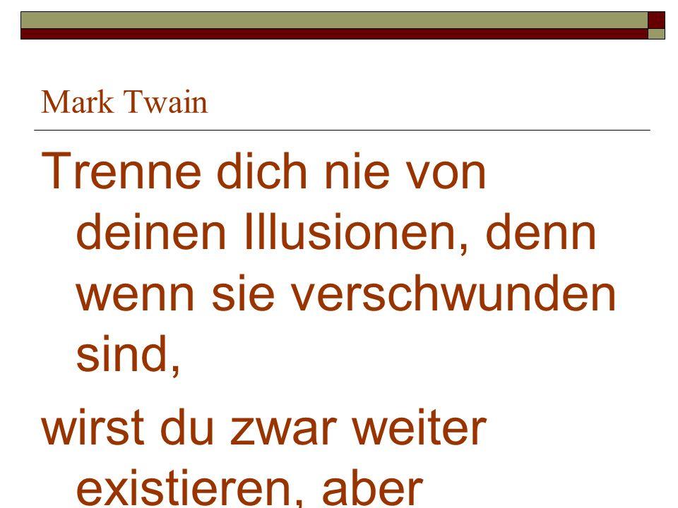 Mark Twain Trenne dich nie von deinen Illusionen, denn wenn sie verschwunden sind, wirst du zwar weiter existieren, aber aufhören, zu leben.