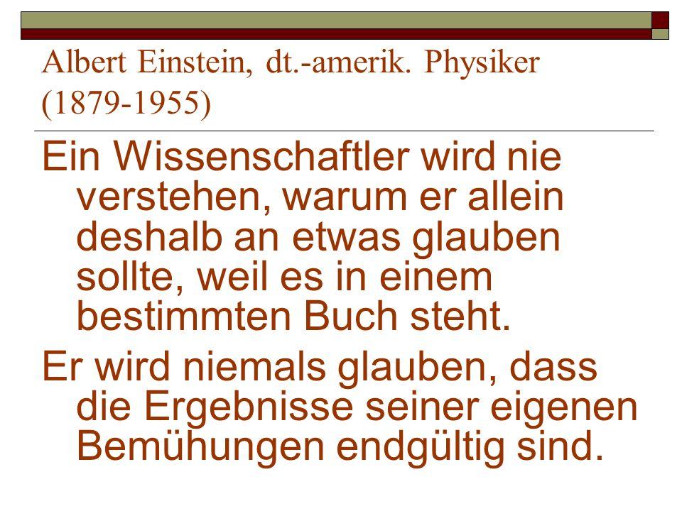 Albert Einstein, dt.-amerik. Physiker (1879-1955) Ein Wissenschaftler wird nie verstehen, warum er allein deshalb an etwas glauben sollte, weil es in