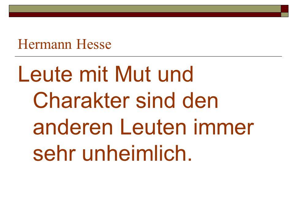 Hermann Hesse Leute mit Mut und Charakter sind den anderen Leuten immer sehr unheimlich.