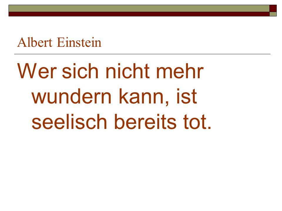 Albert Einstein Wer sich nicht mehr wundern kann, ist seelisch bereits tot.