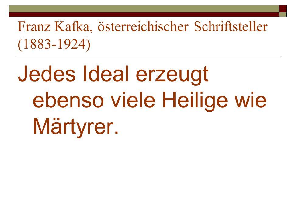 Franz Kafka, österreichischer Schriftsteller (1883-1924) Jedes Ideal erzeugt ebenso viele Heilige wie Märtyrer.